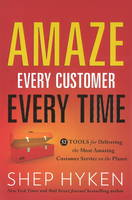 Amaze Every Customer Every Time 52 Tools for Delivering the Most Amazing Customer Service on the Planet by Shep Hyken