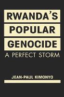 Rwanda's Popular Genocide A Perfect Storm by Jean-Paul Kimonyo
