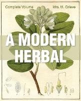 A Modern Herbal The Complete Edition by Margaret Grieve