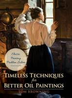 Timeless Techniques for Better Oil Paintings by Tom Browning