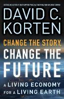 Change the Story, Change the Future: A Living Economy for a Living Earth by David C. Korten