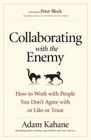 Collaborating with the Enemy: How to Work with People You Dont Agree with or Like or Trust by Adam Kahane