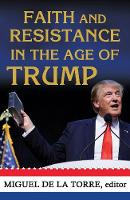 Faith and Resistance in the Age of Trump by Miguel A. De la Torre