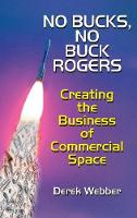 No Bucks, No Buck Rogers The Business of Commercial Space by Derek Webber