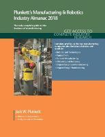 Plunkett's Manufacturing & Robotics Industry Almanac 2018 Manufacturing, Automation & Robotics Industry Market Research, Statistics, Trends & Leading Companies by Jack W. Plunkett