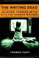The Writing Dead Talking Terror with TV'S Top Horror Writers by Thomas Fahy