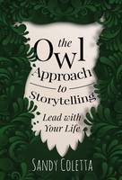 The Owl Approach to Storytelling Lead with Your Life by Sandy Coletta