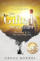 The Gifted Storyteller The Power Is in the Story You Tell by Gregg Korrol