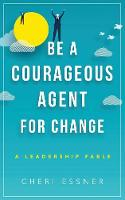 Be a Courageous Agent for Change A Leadership Fable by Cheri Essner