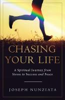 Chasing Your Life A Spiritual Journey from Stress to Success and Peace by Joseph Nunziata