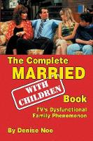The Complete Married... with Children Book TV's Dysfunctional Family Phenomenon by Denise Noe