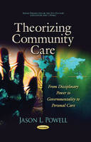 Theorizing Community Care From Disciplinary Power to Governmentality to Personal Care by Jason L. Powell