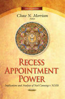 Recess Appointment Power Implications and Analyses of Noel Canning v. NLRB by Chase N. Morrison