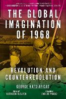 The Global Imagination Of 1968 Revolution and Counterrevolution by George Katsiaficas, Kathleen Cleaver, Carlos, Jr. Munoz