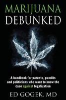 Marijuana Debunked A Handbook for Parents, Pundits and Politicians Who Want to Know the Case Against Legalization by Ed Gogek