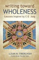 Writing Toward Wholeness Lessons Inspired by C.G. Jung by Susan Tiberghien, Murray Stein