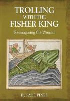 Trolling with the Fisher King Reimagining the Wound by Paul Pines