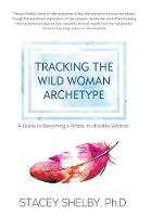 Tracking the Wild Woman Archetype A Guide to Becoming a Whole, In-Divisible Woman by Stacey Shelby