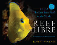 Reef Libre Cuba-The Last, Best Reefs in the World by Robert Wintner