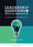 Leadership Questions for Health Care Professionals Applying Theories and Principles to Practice by Matthew Kutz