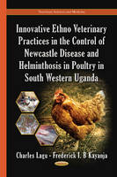 Innovative Ethno Veterinary Practices in the Control of Newcastle Disease & Helminthosis in Poultry in South Western Uganda by Charles Lagu, Frederick I. B. Kayanja