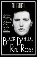 Black Dahlia, Red Rose The Crime, Corruption, and Cover-Up of America's Greatest Unsolved Murder by Piu Eatwell