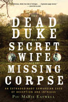 The Dead Duke, His Secret Wife, and the Missing Corpse An Extraordinary Edwardian Case of Deception and Intrigue by Piu Eatwell