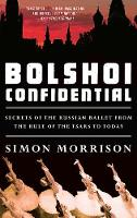 Bolshoi Confidential Secrets of the Russian Ballet from the Rule of the Tsars to Today by Simon (Princeton University) Morrison