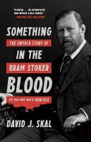 Something in the Blood The Untold Story of Bram Stoker, the Man Who Wrote Dracula by David J. Skal
