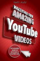 Make Your Own Amazing YouTube Videos Learn How to Film, Edit, and Upload Quality Videos to YouTube by Brett Juilly
