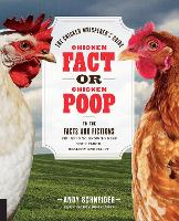 Chicken Fact or Chicken Poop The Chicken Whisperer's Guide to the facts and fictions you need to know to keep your flock healthy and happy by Andy Schneider