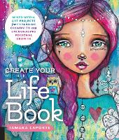 Create Your Life Book Mixed-Media Art Projects for Expanding Creativity and Encouraging Personal Growth by Tamara Laporte