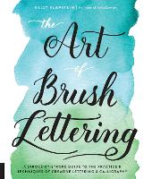 The Art of Brush Lettering A Stroke-by-Stroke Guide to the Practice and Techniques of Creative Lettering and Calligraphy by Kelly Klapstein