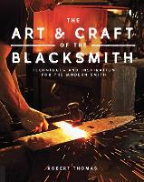 The Art and Craft of the Blacksmith Techniques and Inspiration for the Modern Smith by Robert Thomas