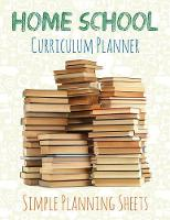 Home School Curriculum Planner Simple Planning Sheets by Speedy Publishing LLC