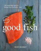 Good Fish 100 Sustainable Seafood Recipes from the Pacific Coast by Becky Selengut