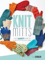 Knit Mitts The Ultimate Guide to Knitting Mittens & Gloves for the Whole Family by Kate Atherley