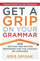 Get a Grip on Your Grammar 250 Writing and Editing Reminders for the Curious or Confused by Kris (Kris Spisak) Spisak