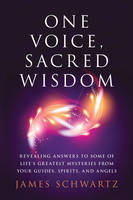One Voice, Sacred Wisdom Revealing Answers to Some of Life's Greatest Mysteries from Your Guides, Spirits and Angels by James (James Schwartz) Schwartz