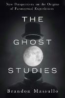 Ghost Studies New Perspectives on the Origins of Paranormal Experiences by Brandon (Brandon Massullo) Massullo