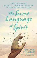 The Secret Language of Spirit Understanding Spirit Communication in Our Everyday Lives by William (William Stillman) Stillman
