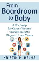 From Boardroom to Baby A Roadmap for Career Women Transitioning to Stay-at-Home Moms by Kristin (Kristin Helms) Helms