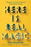 Here Is Real Magic A Magician's Search for Wonder in the Modern World by Nate Staniforth