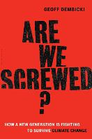 Are We Screwed? How a New Generation is Fighting to Survive Climate Change by Geoff Dembicki