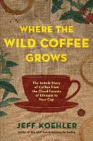 Where the Wild Coffee Grows The Untold Story of Coffee from the Cloud Forests of Ethiopia to Your Cup by Jeff Koehler