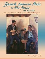 Spanish American Music in New Mexico, the Wpa Era Folk Songs, Dance Tunes, Singing Games, and Guitar Arrangements by Jack Loeffler