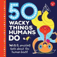 50 Wacky Things Humans Do Weird & amazing facts about the human body! by Walter Foster Junior Creative Team