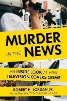 Murder In The News An Inside Look at How Television Covers Crime by Robert H. Jordan