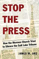 Stop The Press How the Mormon Church Tried to Silence the Salt Lake Tribune by James W. Ure