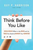 Think Before You Like Social Media's Effect on the Brain and the Tools You Need to Navigate Your Newsfeed by Guy P. Harrison